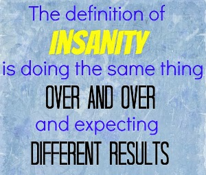 The definition of insanity is doing the same thing over and over and expecting different results.