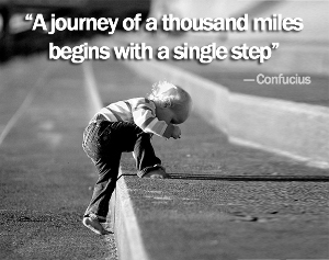 A Journey begins with a single step. Confuscious