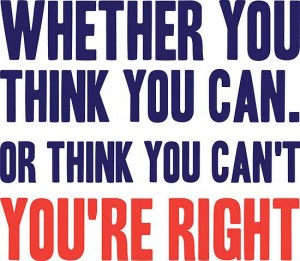 Whether you think you can, or you think you can't, you're right.