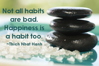 Not all habits are bad. Happiness is a habit too. Thict Naht Hanh