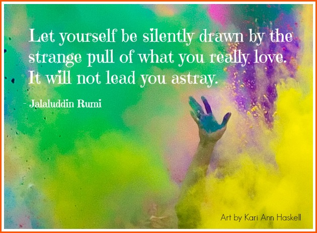 Let yourself be silently drawn by the strange pull of what you love. It will not lead you astray. ~Rumi